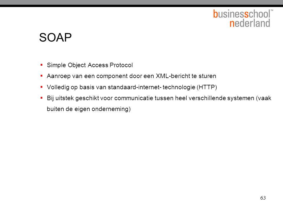 63 SOAP  Simple Object Access Protocol  Aanroep van een component door een XML-bericht te sturen  Volledig op basis van standaard-internet- technologie (HTTP)  Bij uitstek geschikt voor communicatie tussen heel verschillende systemen (vaak buiten de eigen onderneming)