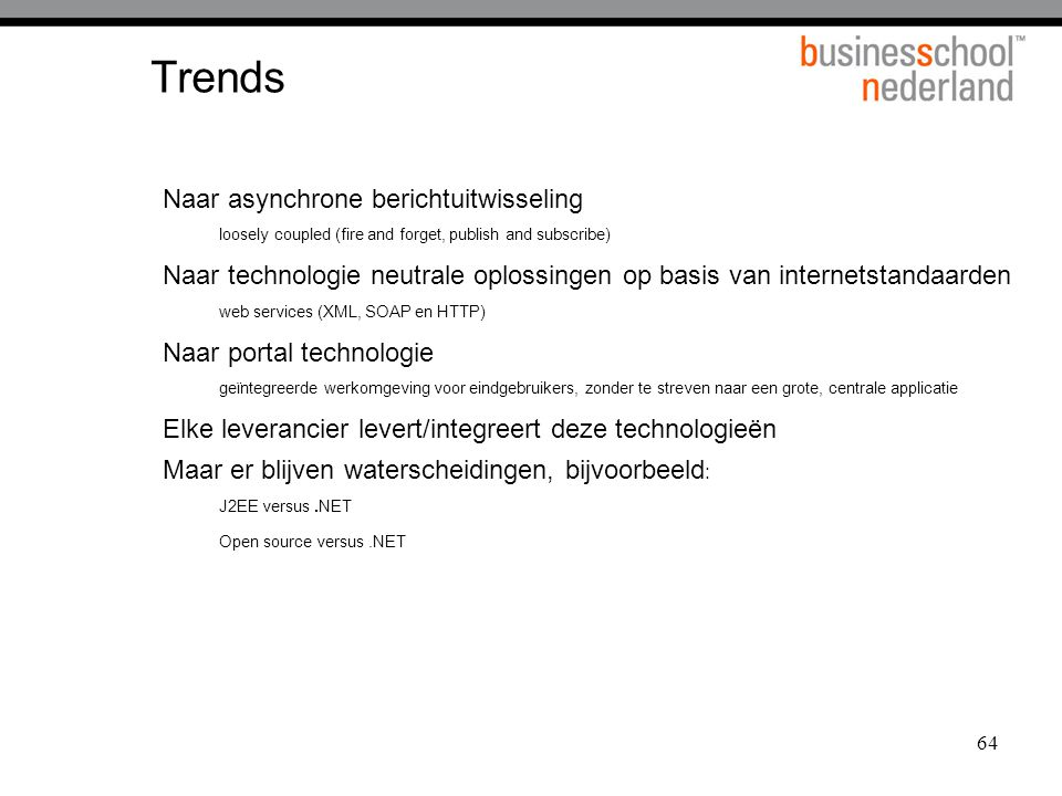 64 Trends Naar asynchrone berichtuitwisseling loosely coupled (fire and forget, publish and subscribe) Naar technologie neutrale oplossingen op basis
