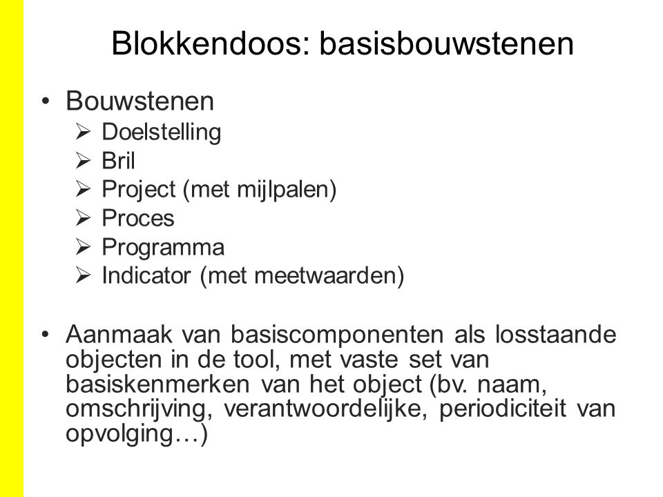 Blokkendoos: basisbouwstenen Bouwstenen  Doelstelling  Bril  Project (met mijlpalen)  Proces  Programma  Indicator (met meetwaarden) Aanmaak van