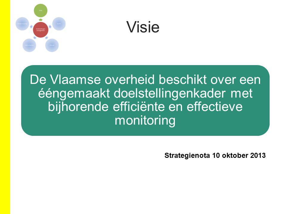 Visie De Vlaamse overheid beschikt over een ééngemaakt doelstellingenkader met bijhorende efficiënte en effectieve monitoring Strategienota 10 oktober