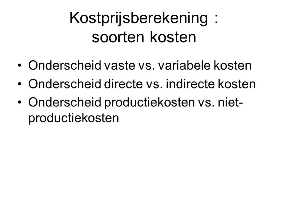 Kostprijsberekening : soorten kosten Onderscheid vaste vs. variabele kosten Onderscheid directe vs. indirecte kosten Onderscheid productiekosten vs. n
