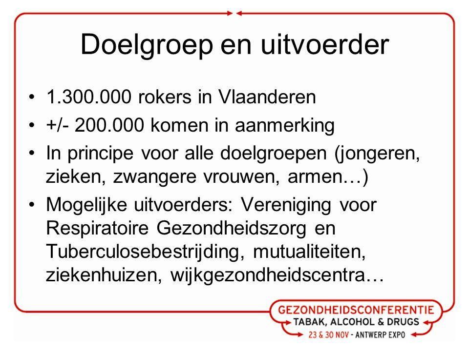 Doelgroep en uitvoerder 1.300.000 rokers in Vlaanderen +/- 200.000 komen in aanmerking In principe voor alle doelgroepen (jongeren, zieken, zwangere vrouwen, armen…) Mogelijke uitvoerders: Vereniging voor Respiratoire Gezondheidszorg en Tuberculosebestrijding, mutualiteiten, ziekenhuizen, wijkgezondheidscentra…