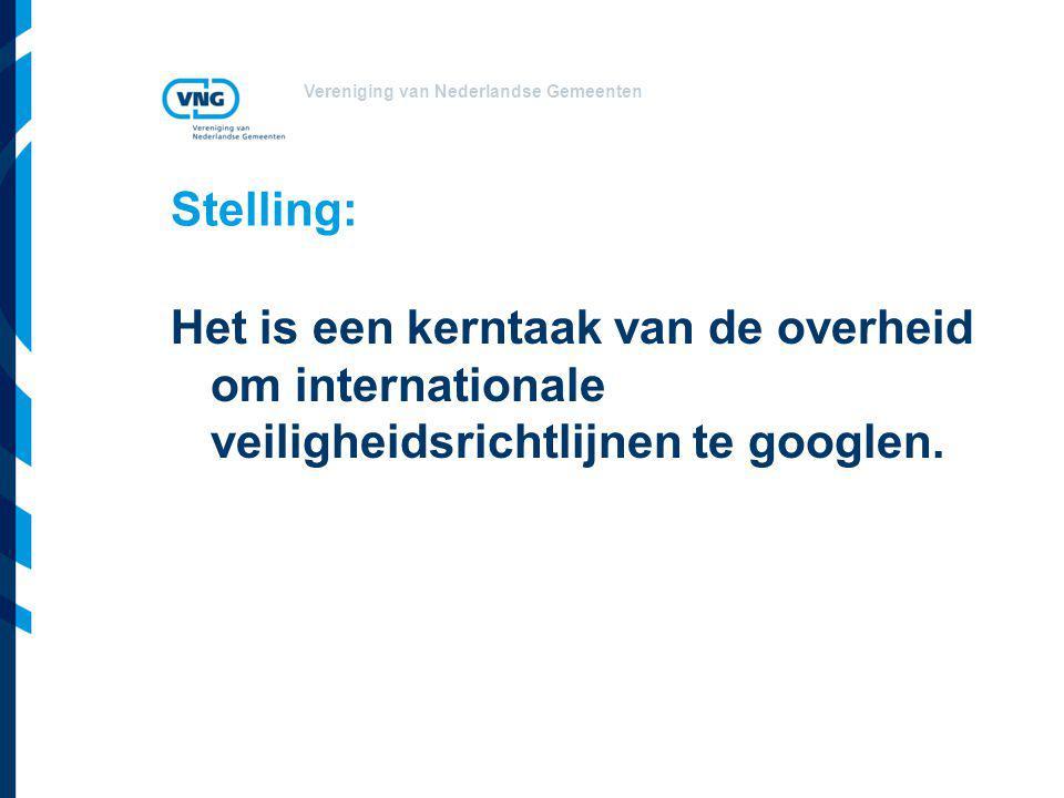 Vereniging van Nederlandse Gemeenten Stelling: Het is een kerntaak van de overheid om internationale veiligheidsrichtlijnen te googlen.