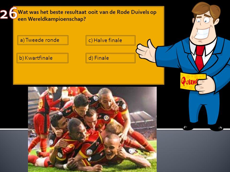 Wat was het beste resultaat ooit van de Rode Duivels op een Wereldkampioenschap? a) Tweede ronde b) Kwartfinale c) Halve finale d) Finale
