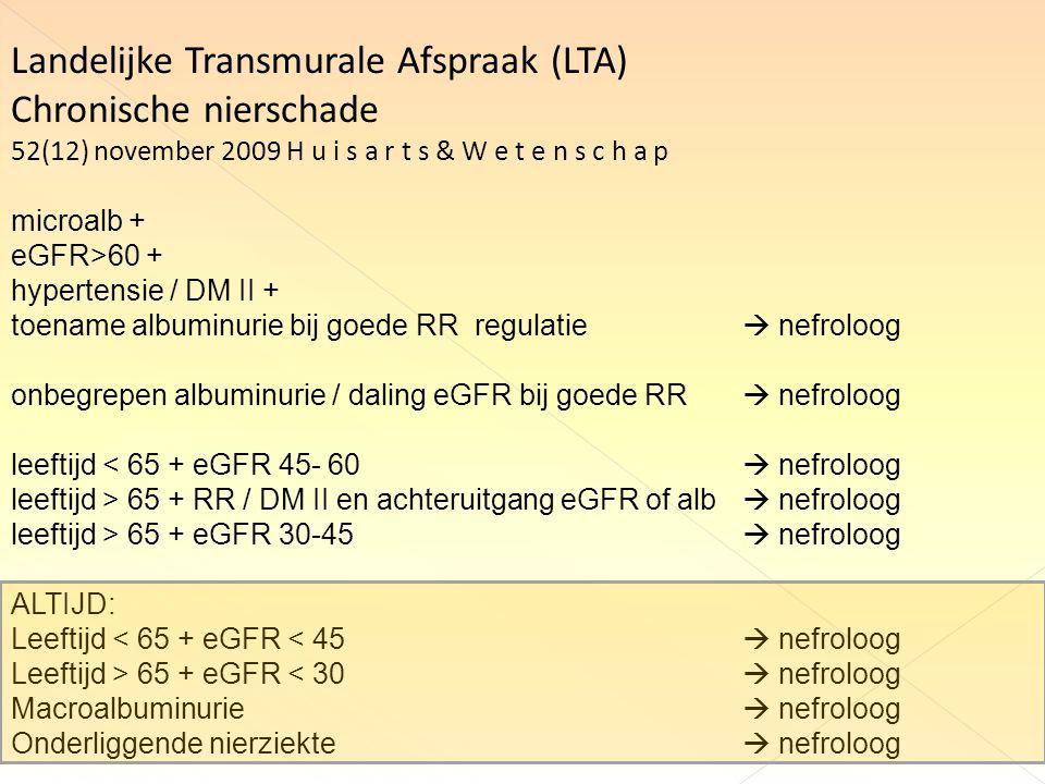 Landelijke Transmurale Afspraak (LTA) Chronische nierschade 52(12) november 2009 H u i s a r t s & W e t e n s c h a p microalb + eGFR>60 + hypertensie / DM II + toename albuminurie bij goede RR regulatie  nefroloog onbegrepen albuminurie / daling eGFR bij goede RR  nefroloog leeftijd < 65 + eGFR 45- 60  nefroloog leeftijd > 65 + RR / DM II en achteruitgang eGFR of alb  nefroloog leeftijd > 65 + eGFR 30-45  nefroloog ALTIJD: Leeftijd < 65 + eGFR < 45  nefroloog Leeftijd > 65 + eGFR < 30  nefroloog Macroalbuminurie  nefroloog Onderliggende nierziekte  nefroloog