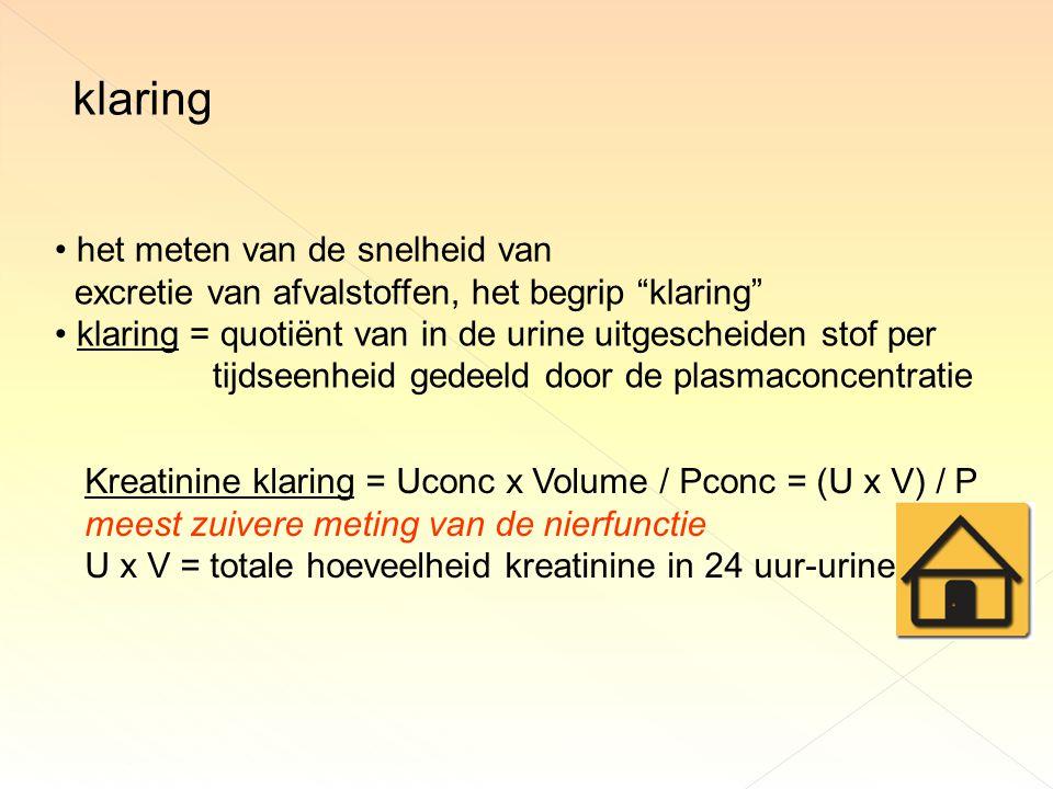 het meten van de snelheid van excretie van afvalstoffen, het begrip klaring klaring = quotiënt van in de urine uitgescheiden stof per tijdseenheid gedeeld door de plasmaconcentratie Kreatinine klaring = Uconc x Volume / Pconc = (U x V) / P meest zuivere meting van de nierfunctie U x V = totale hoeveelheid kreatinine in 24 uur-urine klaring