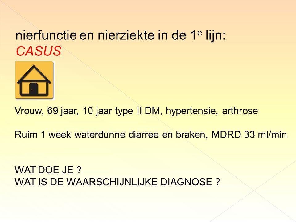 nierfunctie en nierziekte in de 1 e lijn: CASUS Vrouw, 69 jaar, 10 jaar type II DM, hypertensie, arthrose Ruim 1 week waterdunne diarree en braken, MDRD 33 ml/min WAT DOE JE .