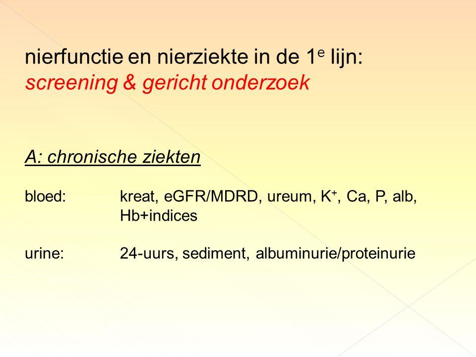 nierfunctie en nierziekte in de 1 e lijn: screening & gericht onderzoek A: chronische ziekten bloed:kreat, eGFR/MDRD, ureum, K +, Ca, P, alb, Hb+indices urine:24-uurs, sediment, albuminurie/proteinurie