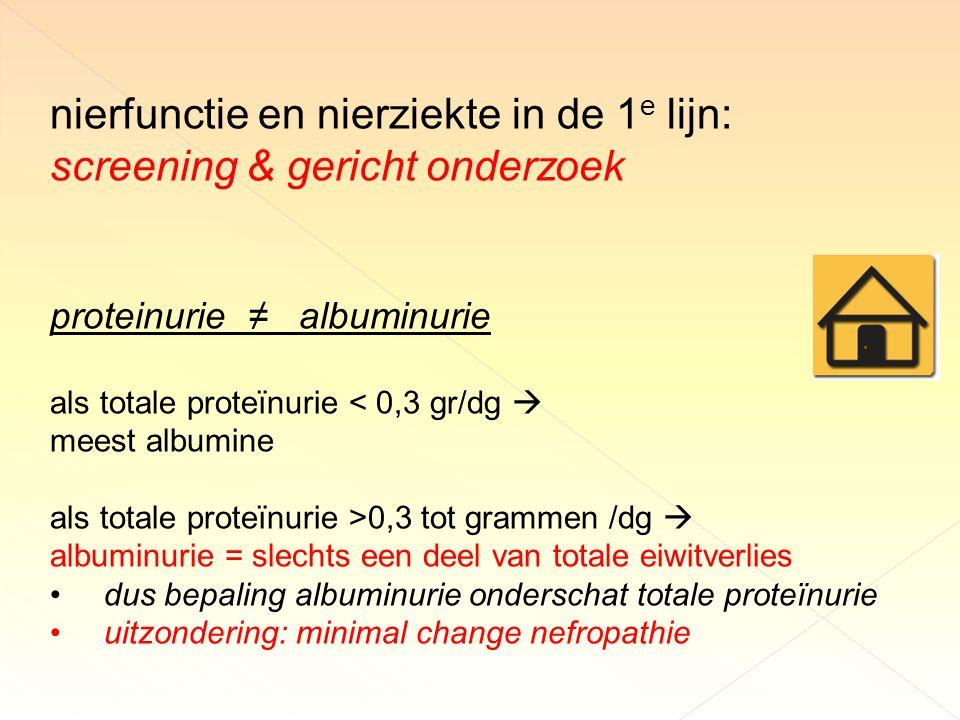 nierfunctie en nierziekte in de 1 e lijn: screening & gericht onderzoek proteinurie ≠ albuminurie als totale proteïnurie < 0,3 gr/dg  meest albumine als totale proteïnurie >0,3 tot grammen /dg  albuminurie = slechts een deel van totale eiwitverlies dus bepaling albuminurie onderschat totale proteïnurie uitzondering: minimal change nefropathie