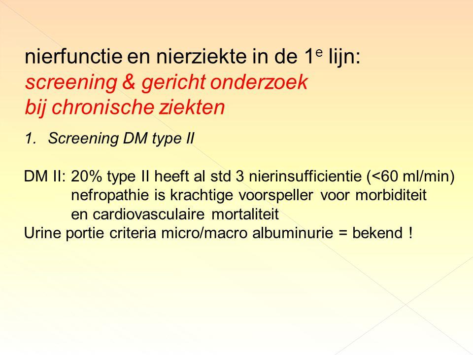 nierfunctie en nierziekte in de 1 e lijn: screening & gericht onderzoek bij chronische ziekten 1.Screening DM type II DM II: 20% type II heeft al std 3 nierinsufficientie (<60 ml/min) nefropathie is krachtige voorspeller voor morbiditeit en cardiovasculaire mortaliteit Urine portie criteria micro/macro albuminurie = bekend !