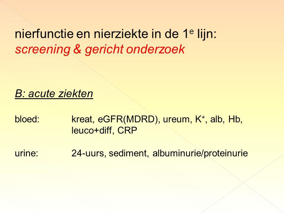 nierfunctie en nierziekte in de 1 e lijn: screening & gericht onderzoek B: acute ziekten bloed:kreat, eGFR(MDRD), ureum, K +, alb, Hb, leuco+diff, CRP urine:24-uurs, sediment, albuminurie/proteinurie