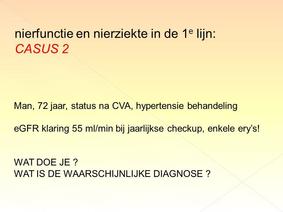 nierfunctie en nierziekte in de 1 e lijn: CASUS 2 Man, 72 jaar, status na CVA, hypertensie behandeling eGFR klaring 55 ml/min bij jaarlijkse checkup, enkele ery's.
