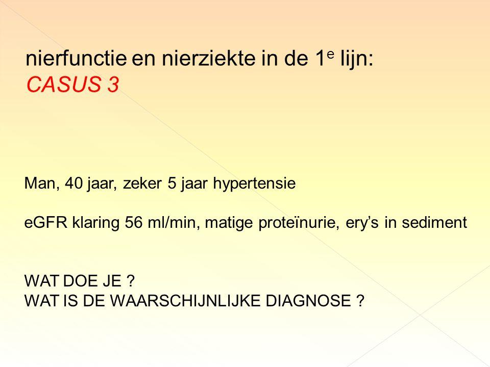nierfunctie en nierziekte in de 1 e lijn: CASUS 3 Man, 40 jaar, zeker 5 jaar hypertensie eGFR klaring 56 ml/min, matige proteïnurie, ery's in sediment WAT DOE JE .