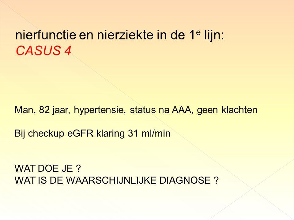 nierfunctie en nierziekte in de 1 e lijn: CASUS 4 Man, 82 jaar, hypertensie, status na AAA, geen klachten Bij checkup eGFR klaring 31 ml/min WAT DOE JE .