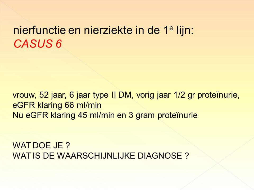 nierfunctie en nierziekte in de 1 e lijn: CASUS 6 vrouw, 52 jaar, 6 jaar type II DM, vorig jaar 1/2 gr proteïnurie, eGFR klaring 66 ml/min Nu eGFR klaring 45 ml/min en 3 gram proteïnurie WAT DOE JE .