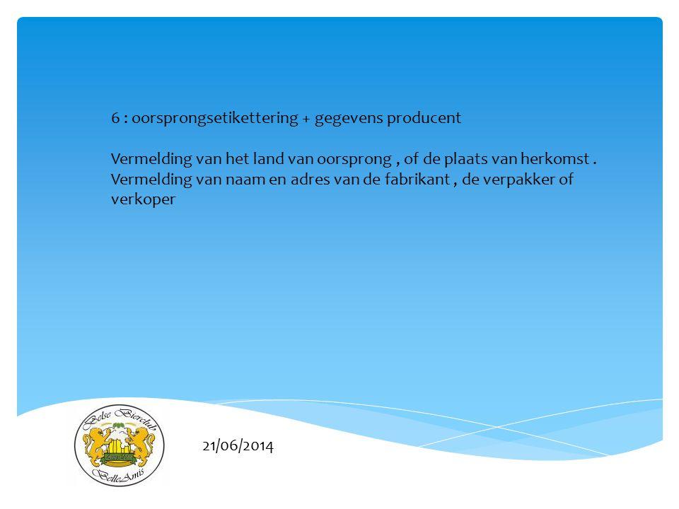21/06/2014 6 : oorsprongsetikettering + gegevens producent Vermelding van het land van oorsprong, of de plaats van herkomst. Vermelding van naam en ad
