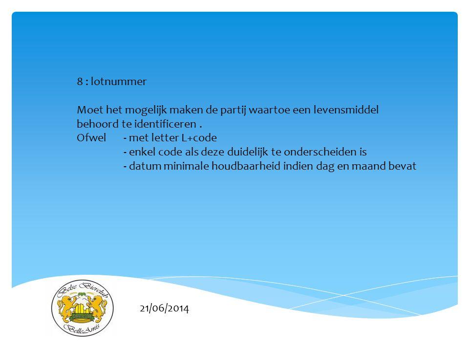 21/06/2014 8 : lotnummer Moet het mogelijk maken de partij waartoe een levensmiddel behoord te identificeren.