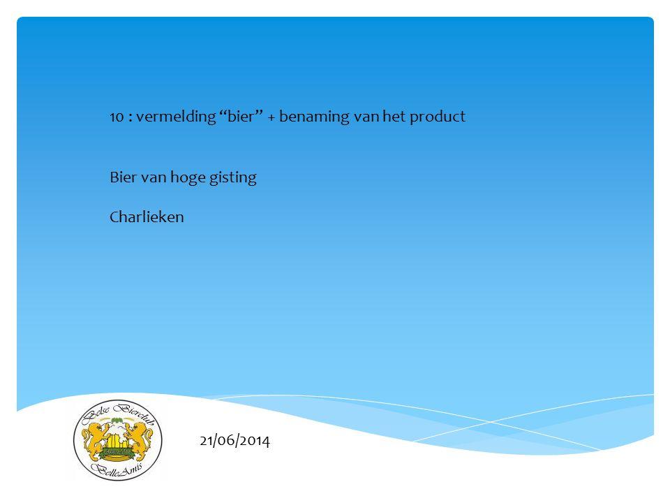 21/06/2014 10 : vermelding bier + benaming van het product Bier van hoge gisting Charlieken