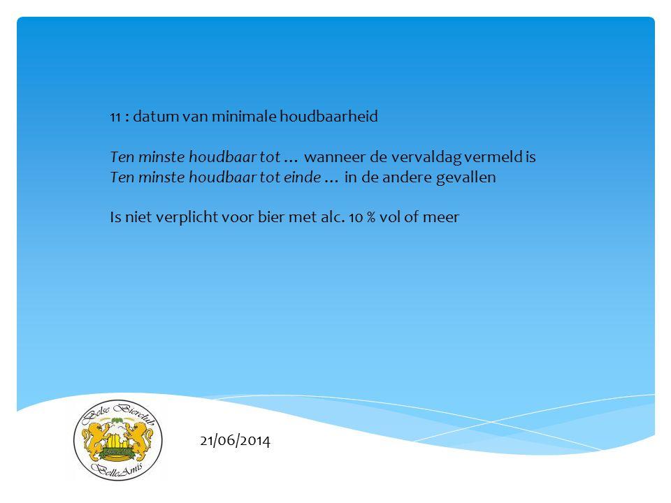 21/06/2014 11 : datum van minimale houdbaarheid Ten minste houdbaar tot … wanneer de vervaldag vermeld is Ten minste houdbaar tot einde … in de andere gevallen Is niet verplicht voor bier met alc.