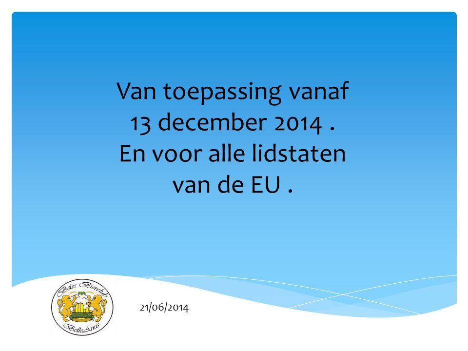 21/06/2014 Van toepassing vanaf 13 december 2014. En voor alle lidstaten van de EU.