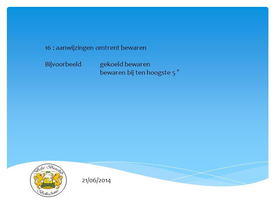 21/06/2014 16 : aanwijzingen omtrent bewaren Bijvoorbeeld gekoeld bewaren bewaren bij ten hoogste 5 °