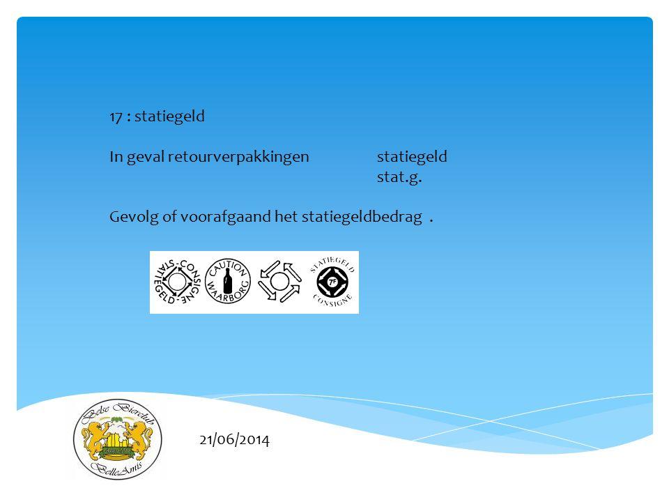 21/06/2014 17 : statiegeld In geval retourverpakkingenstatiegeld stat.g. Gevolg of voorafgaand het statiegeldbedrag.