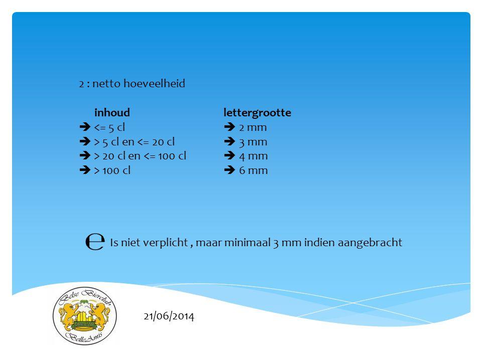 21/06/2014 2 : netto hoeveelheid inhoudlettergrootte  <= 5 cl  2 mm  > 5 cl en <= 20 cl  3 mm  > 20 cl en <= 100 cl  4 mm  > 100 cl  6 mm Is niet verplicht, maar minimaal 3 mm indien aangebracht