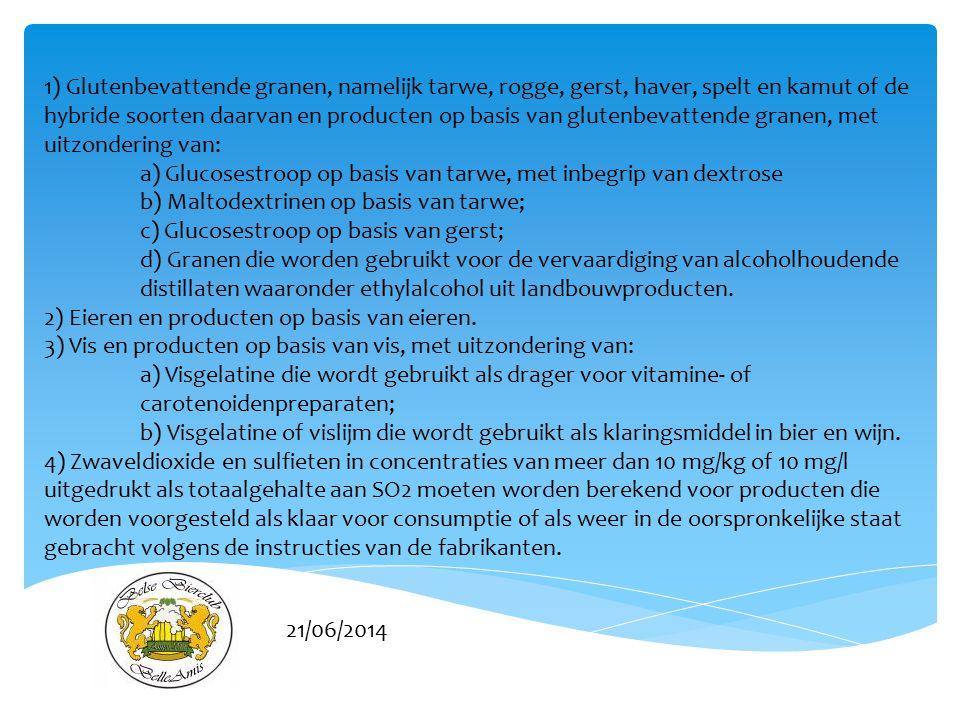 21/06/2014 1) Glutenbevattende granen, namelijk tarwe, rogge, gerst, haver, spelt en kamut of de hybride soorten daarvan en producten op basis van glutenbevattende granen, met uitzondering van: a) Glucosestroop op basis van tarwe, met inbegrip van dextrose b) Maltodextrinen op basis van tarwe; c) Glucosestroop op basis van gerst; d) Granen die worden gebruikt voor de vervaardiging van alcoholhoudende distillaten waaronder ethylalcohol uit landbouwproducten.