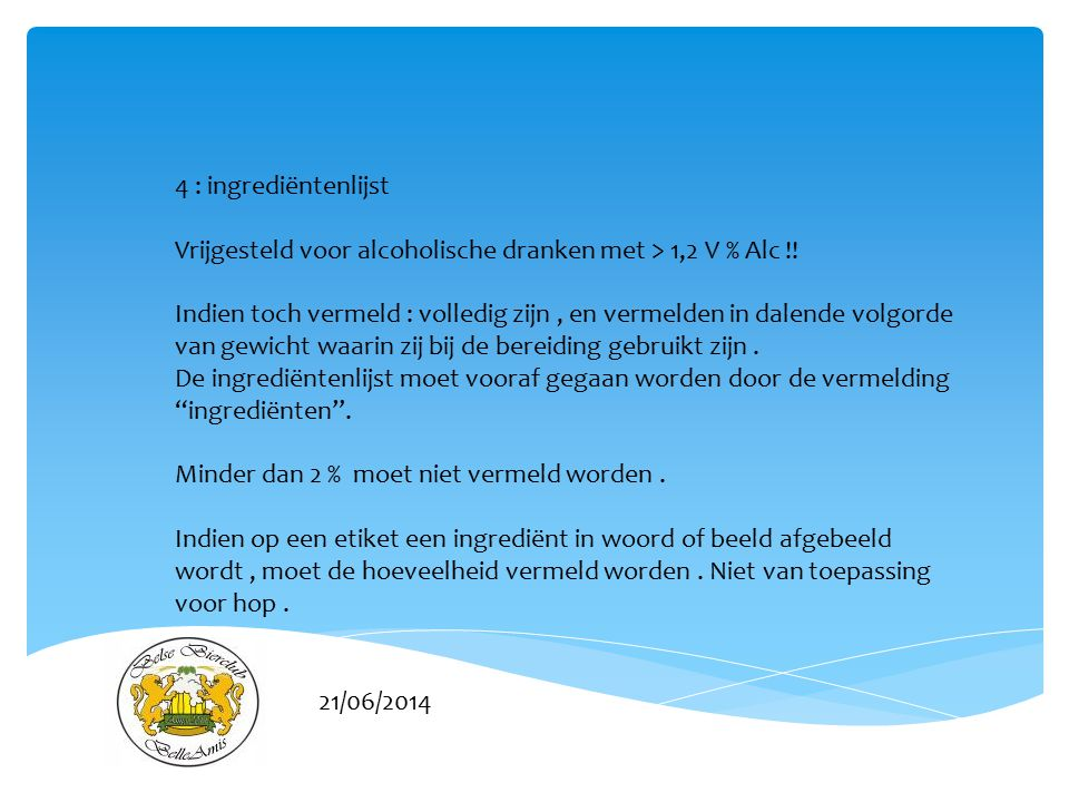 21/06/2014 4 : ingrediëntenlijst Vrijgesteld voor alcoholische dranken met > 1,2 V % Alc !! Indien toch vermeld : volledig zijn, en vermelden in dalen