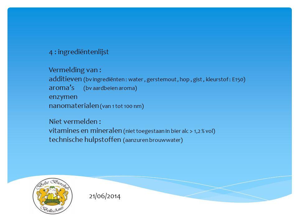 21/06/2014 4 : ingrediëntenlijst Vermelding van : additieven (bv ingrediënten : water, gerstemout, hop, gist, kleurstof : E150) aroma's (bv aardbeien aroma) enzymen nanomaterialen (van 1 tot 100 nm) Niet vermelden : vitamines en mineralen (niet toegestaan in bier alc > 1,2 % vol) technische hulpstoffen (aanzuren brouwwater)