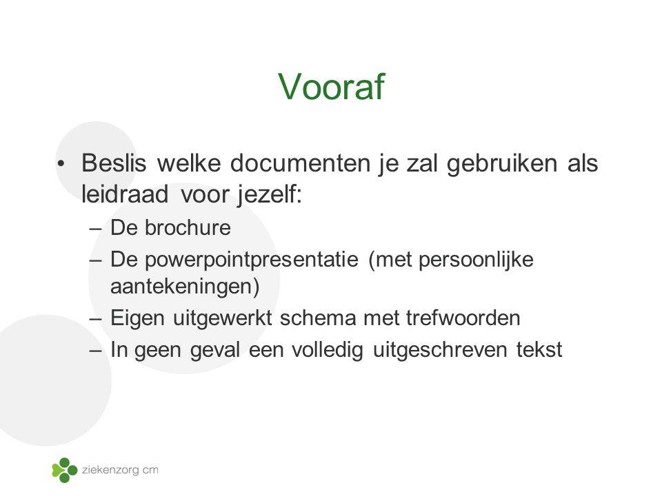 Vooraf Beslis welke documenten je zal gebruiken als leidraad voor jezelf: –De brochure –De powerpointpresentatie (met persoonlijke aantekeningen) –Eigen uitgewerkt schema met trefwoorden –In geen geval een volledig uitgeschreven tekst