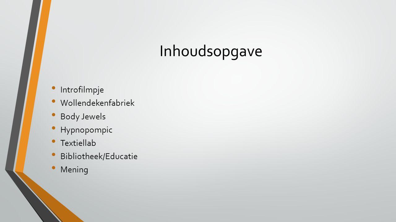 Inhoudsopgave Introfilmpje Wollendekenfabriek Body Jewels Hypnopompic Textiellab Bibliotheek/Educatie Mening
