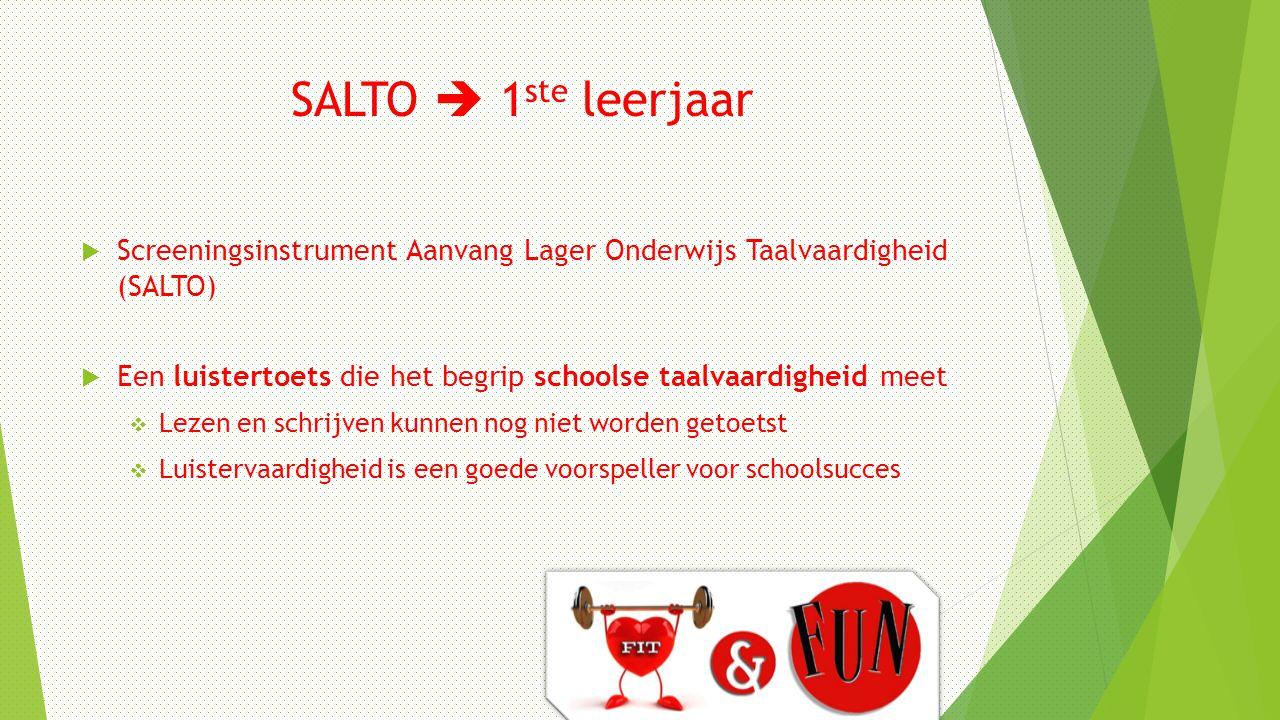 SALTO  1 ste leerjaar  Screeningsinstrument Aanvang Lager Onderwijs Taalvaardigheid (SALTO)  Een luistertoets die het begrip schoolse taalvaardighe