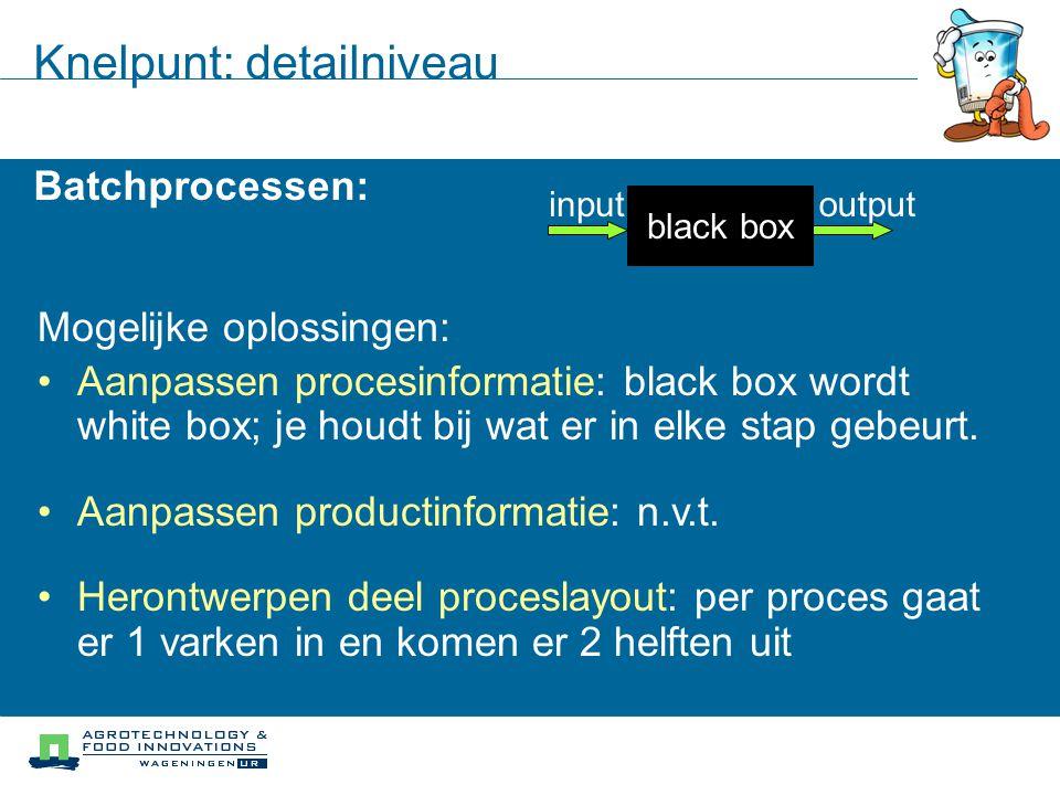 Knelpunt: detailniveau Batchprocessen: black box inputoutput Mogelijke oplossingen: Aanpassen procesinformatie: black box wordt white box; je houdt bi
