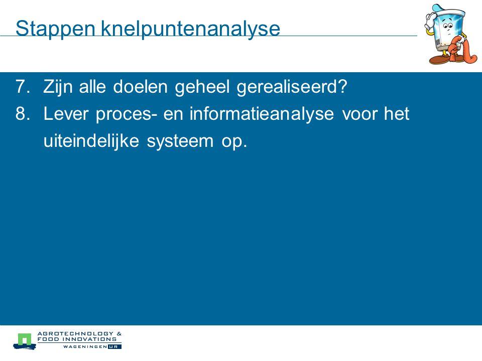 Stappen knelpuntenanalyse 7.Zijn alle doelen geheel gerealiseerd? 8.Lever proces- en informatieanalyse voor het uiteindelijke systeem op.
