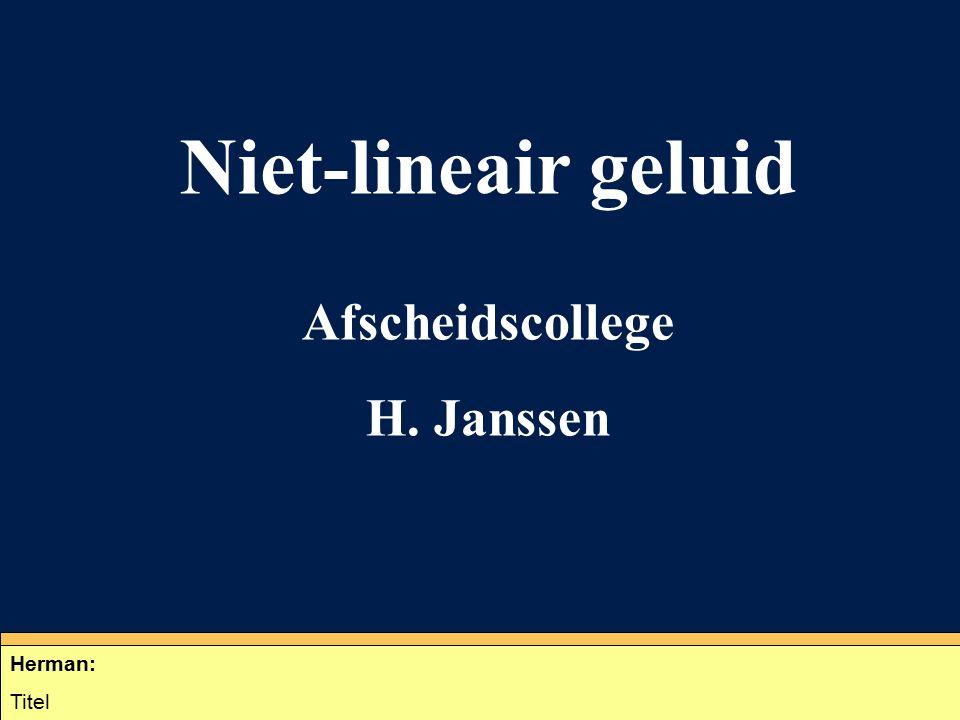 Niet-lineair geluid Afscheidscollege H. Janssen Herman: Titel Herman: Titel