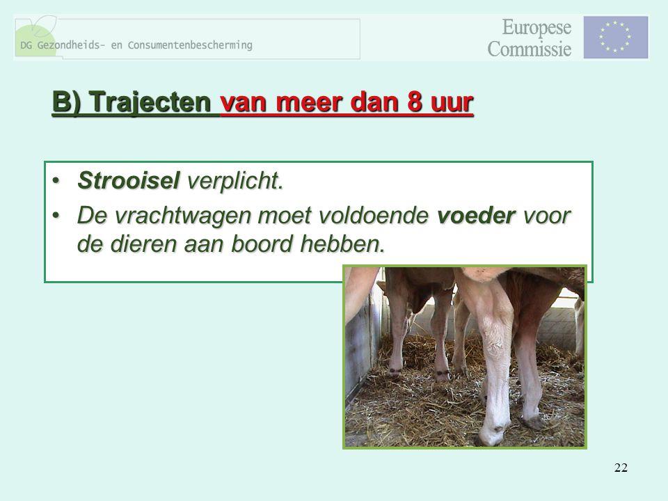 22 B) Trajecten van meer dan 8 uur Strooisel verplicht.Strooisel verplicht. De vrachtwagen moet voldoende voeder voor de dieren aan boord hebben.De vr