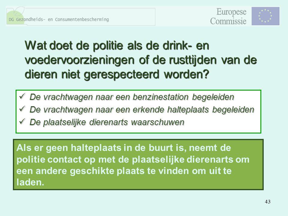 43 Wat doet de politie als de drink- en voedervoorzieningen of de rusttijden van de dieren niet gerespecteerd worden? De vrachtwagen naar een benzines