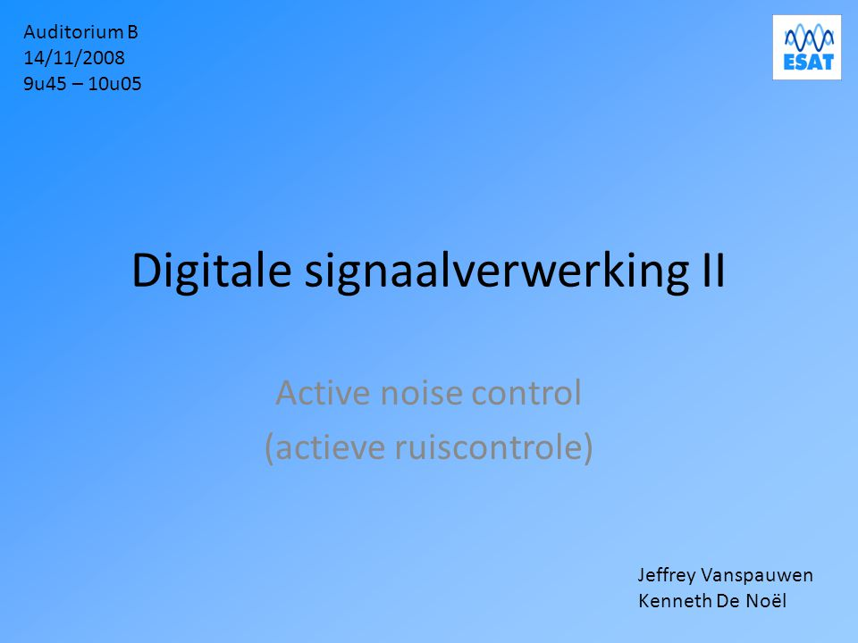 Digitale signaalverwerking II Active noise control (actieve ruiscontrole) Auditorium B 14/11/2008 9u45 – 10u05 Jeffrey Vanspauwen Kenneth De Noël