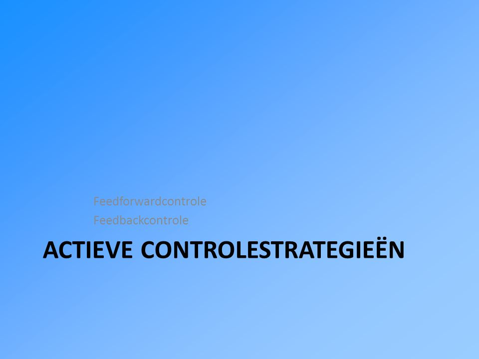 ACTIEVE CONTROLESTRATEGIEËN Feedforwardcontrole Feedbackcontrole