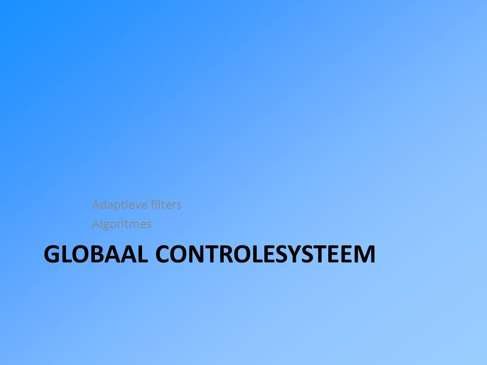 GLOBAAL CONTROLESYSTEEM Adaptieve filters Algoritmes