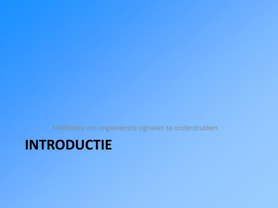 INTRODUCTIE Methodes om ongewenste signalen te onderdrukken