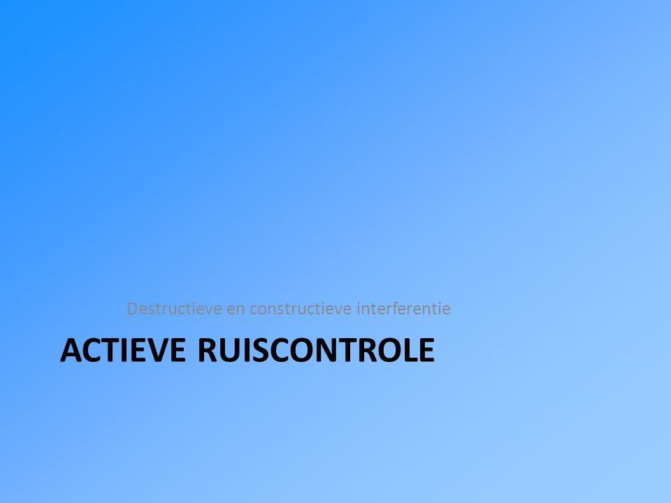 ACTIEVE RUISCONTROLE Destructieve en constructieve interferentie