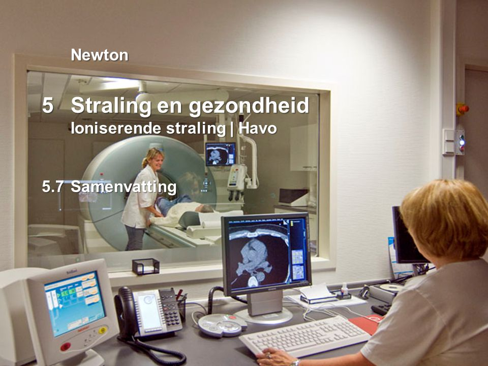 5Straling en gezondheid Ioniserende straling | Havo | Samenvatting Medische beeldvorming Ioniserende straling Röntgenfotografie Computertomografie (CT) Nucleaire diagnostiek Geluidsgolven Echografie Radiogolven Magnetic Resonance Imaging (MRI) Werking Absorptie en transmissie van röntgen- straling Uitzenden van γ-straling door tracer bij radioactief verval Terugkaatsen van ultrasone geluidsgolven Uitzenden van radiogolven door waterstof- kernen in een magnetisch veld Röntgenfoto CT-scan Scintigram Echogram MRI-scan