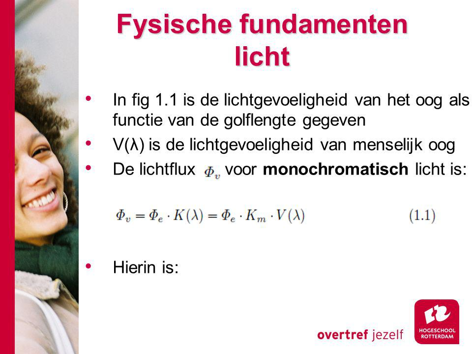 Fysische fundamenten licht In fig 1.1 is de lichtgevoeligheid van het oog als functie van de golflengte gegeven V(λ) is de lichtgevoeligheid van menselijk oog De lichtflux voor monochromatisch licht is: Hierin is: