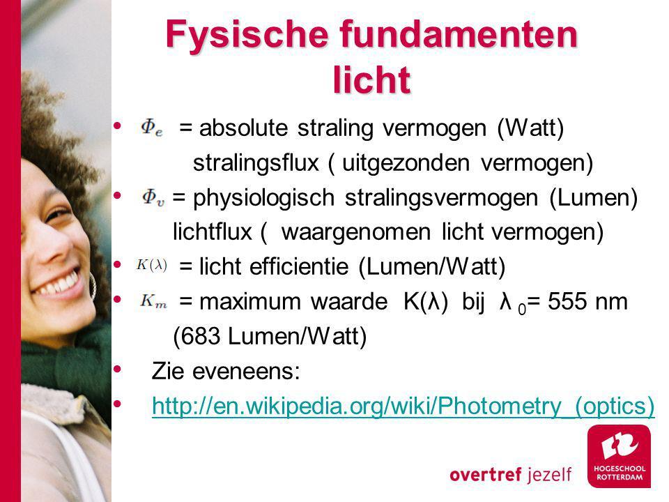 Fysische fundamenten licht = absolute straling vermogen (Watt) stralingsflux ( uitgezonden vermogen) = physiologisch stralingsvermogen (Lumen) lichtflux ( waargenomen licht vermogen) = licht efficientie (Lumen/Watt) = maximum waarde K(λ) bij λ 0 = 555 nm (683 Lumen/Watt) Zie eveneens: http://en.wikipedia.org/wiki/Photometry_(optics)