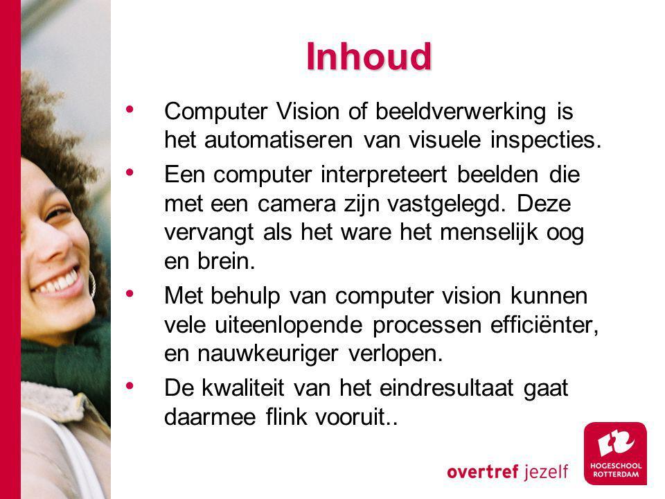 Inhoud Computer Vision of beeldverwerking is het automatiseren van visuele inspecties. Een computer interpreteert beelden die met een camera zijn vast