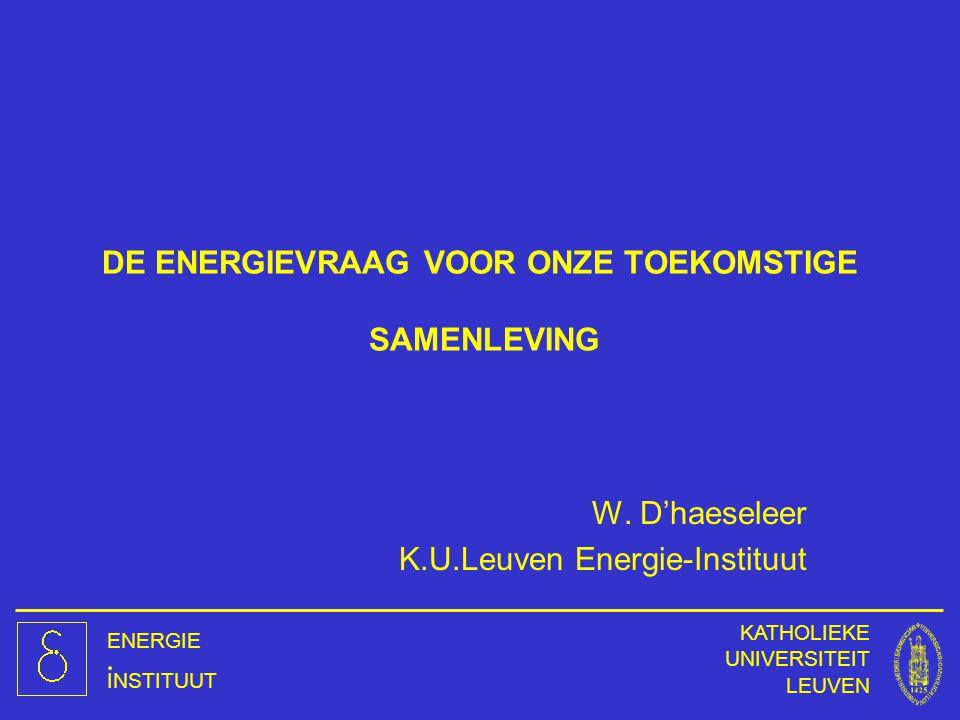 ENERGIE INSTITUUT KATHOLIEKE UNIVERSITEIT LEUVEN DE ENERGIEVRAAG VOOR ONZE TOEKOMSTIGE SAMENLEVING W. D'haeseleer K.U.Leuven Energie-Instituut