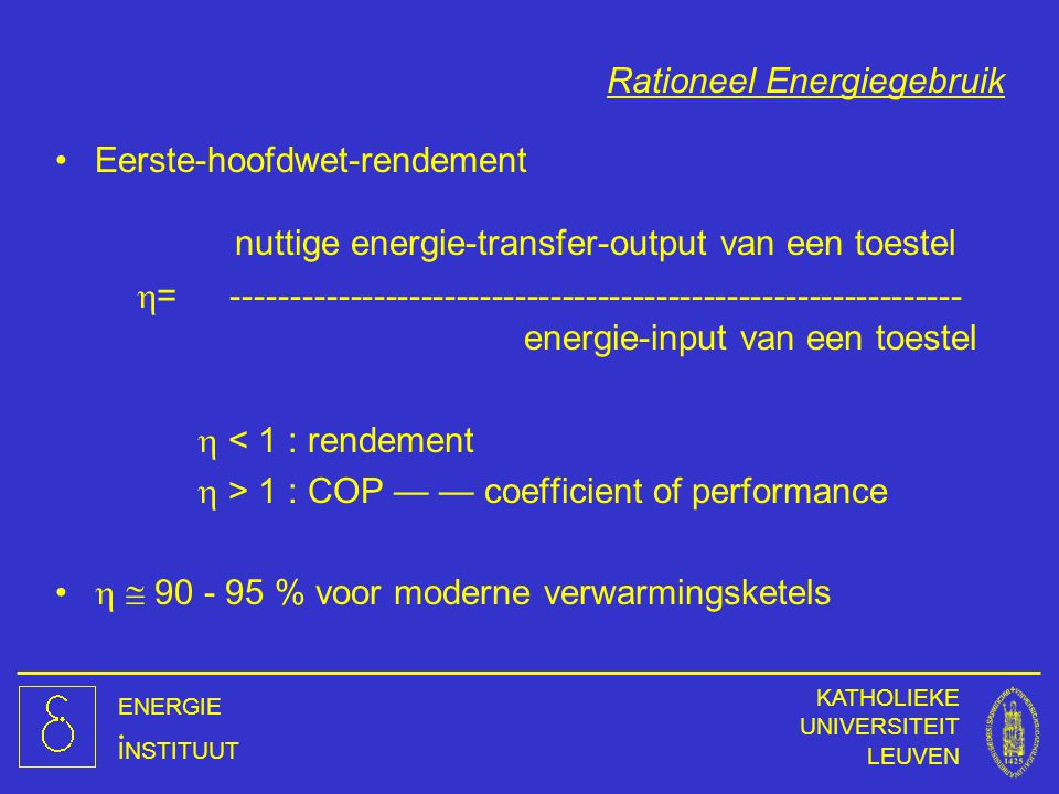 ENERGIE INSTITUUT KATHOLIEKE UNIVERSITEIT LEUVEN Rationeel Energiegebruik Eerste-hoofdwet-rendement nuttige energie-transfer-output van een toestel 