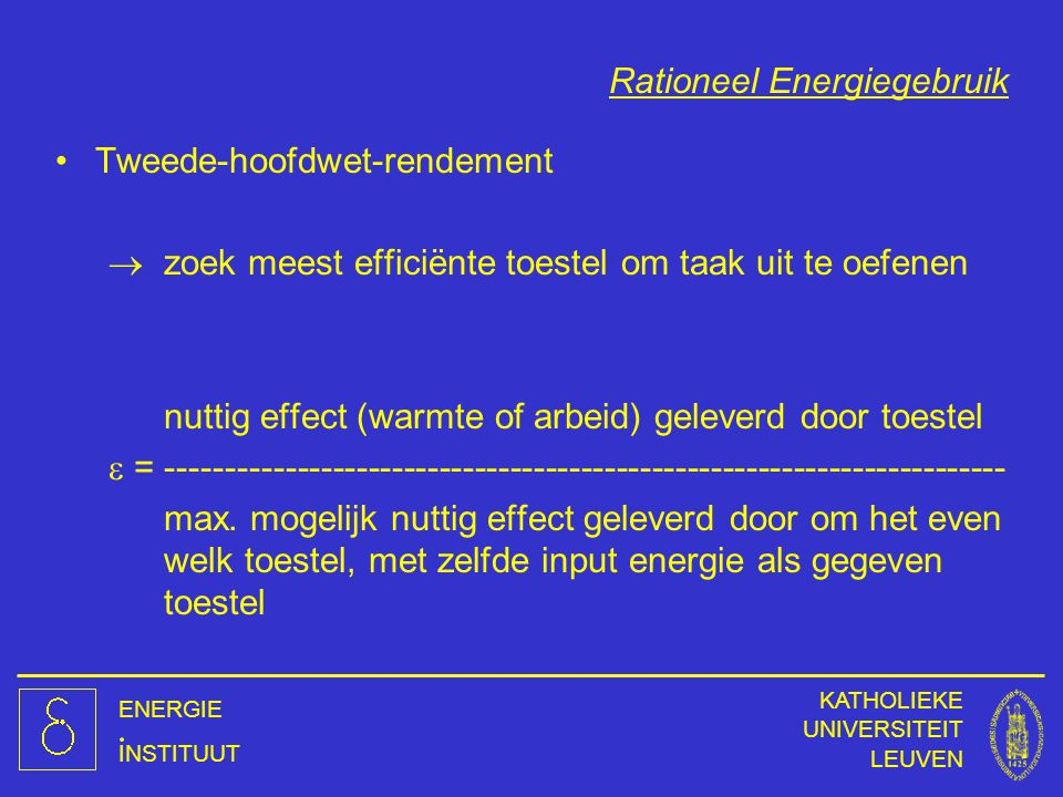 ENERGIE INSTITUUT KATHOLIEKE UNIVERSITEIT LEUVEN Rationeel Energiegebruik Tweede-hoofdwet-rendement  zoek meest efficiënte toestel om taak uit te oef